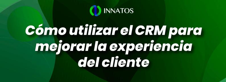 Innatos - Cómo utilizar el CRM para mejorar la experiencia del cliente - titulo