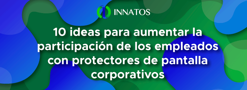Innatos - 10 ideas para aumentar la participación de los empleados con protectores de pantalla corporativos